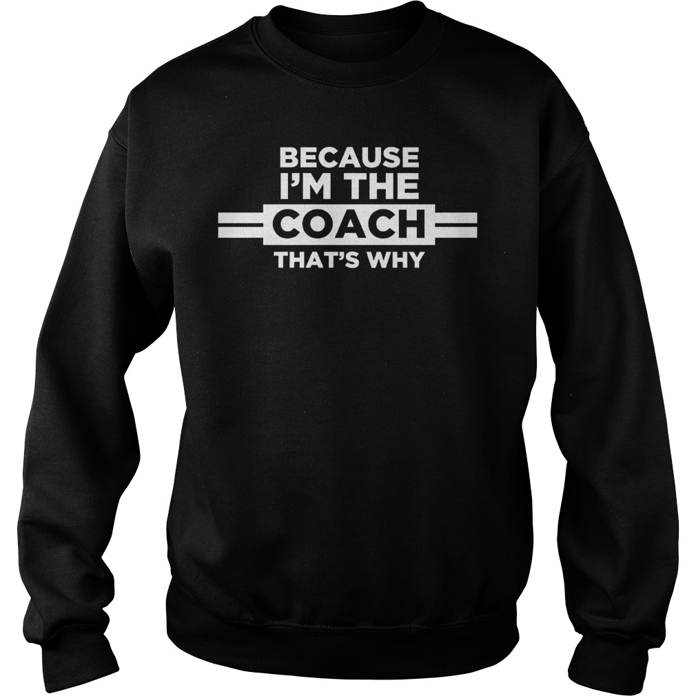 Because I'm the Coach That's Why sweatshirt