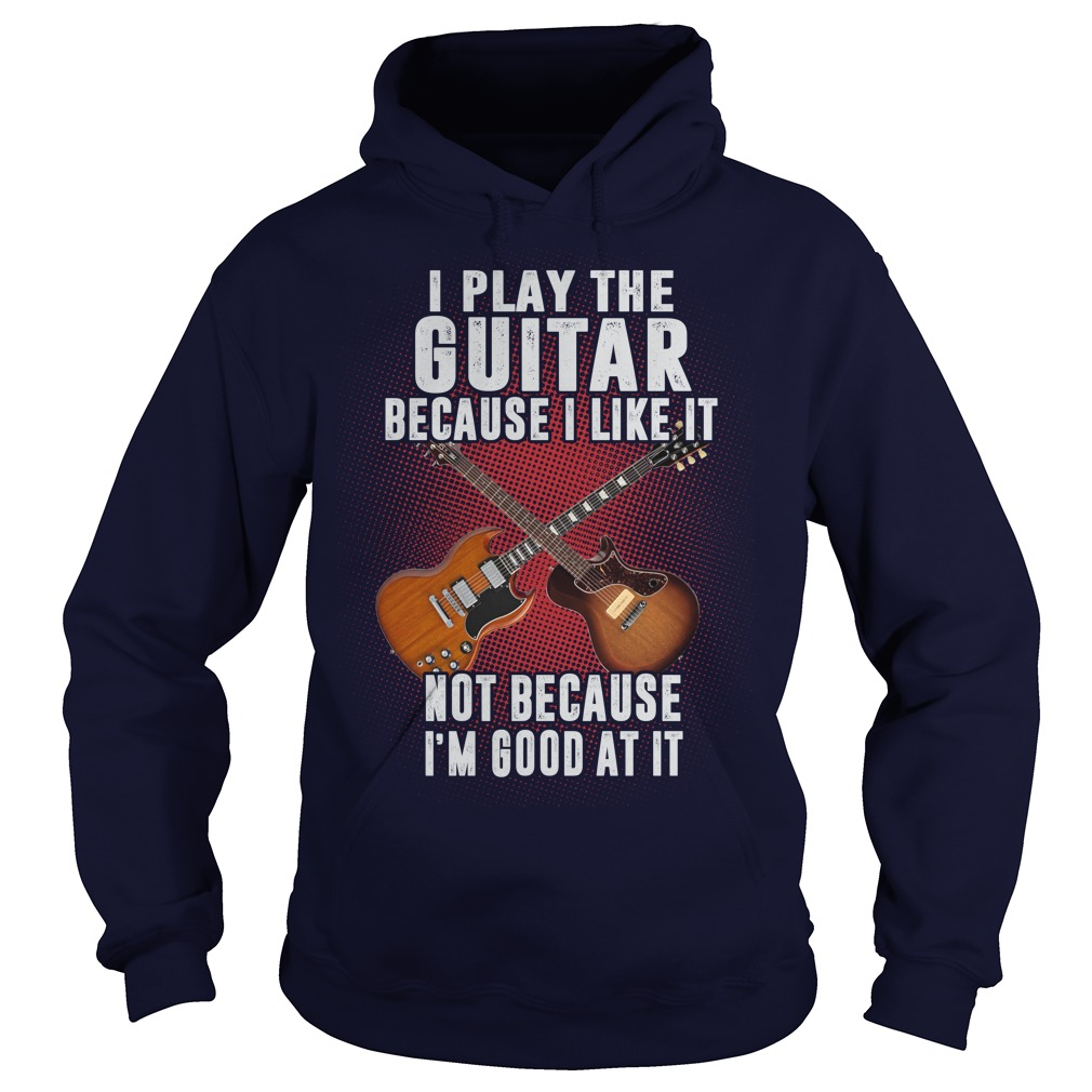 I Play The Guitar Because I Like It hoodie