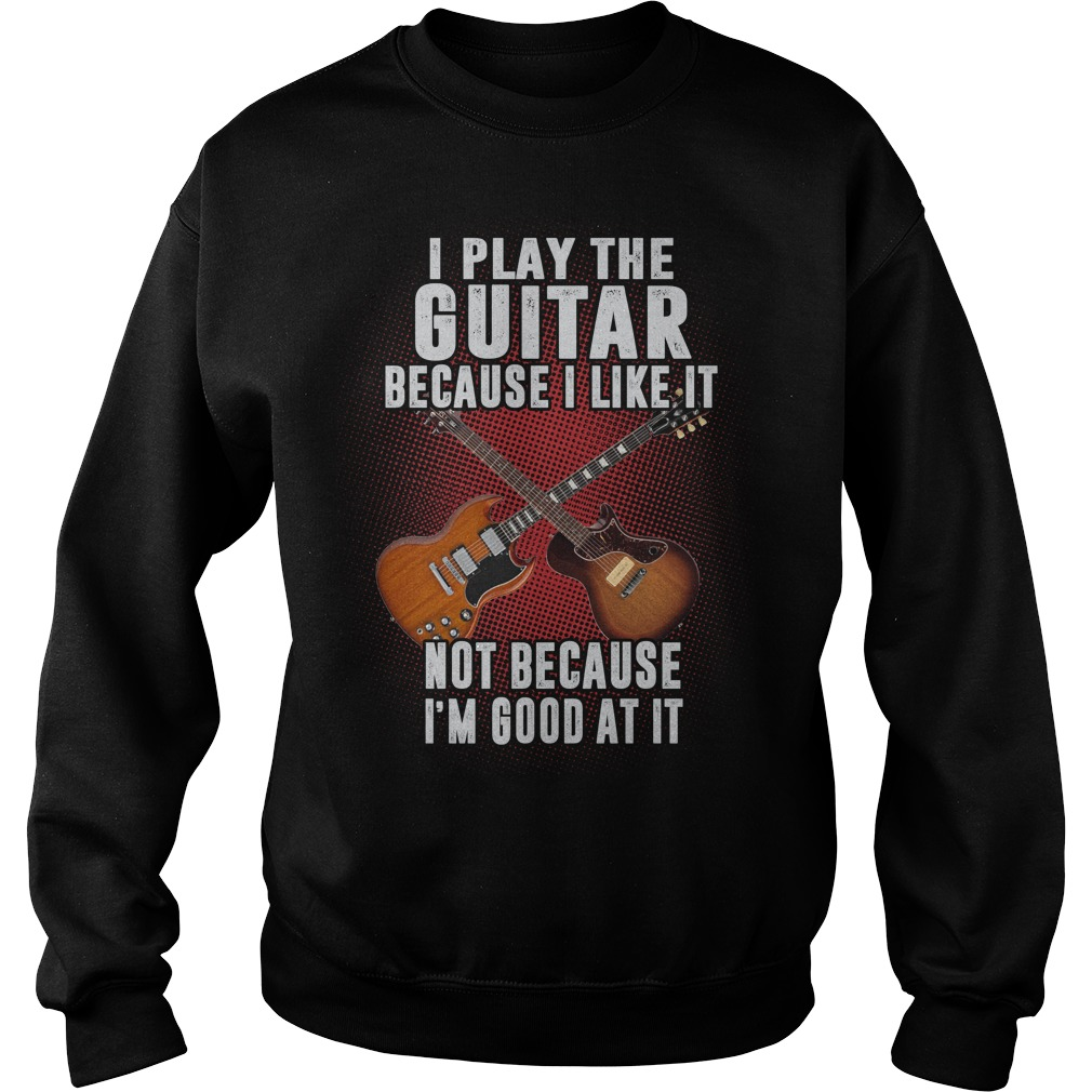 I Play The Guitar Because I Like It sweat shirt