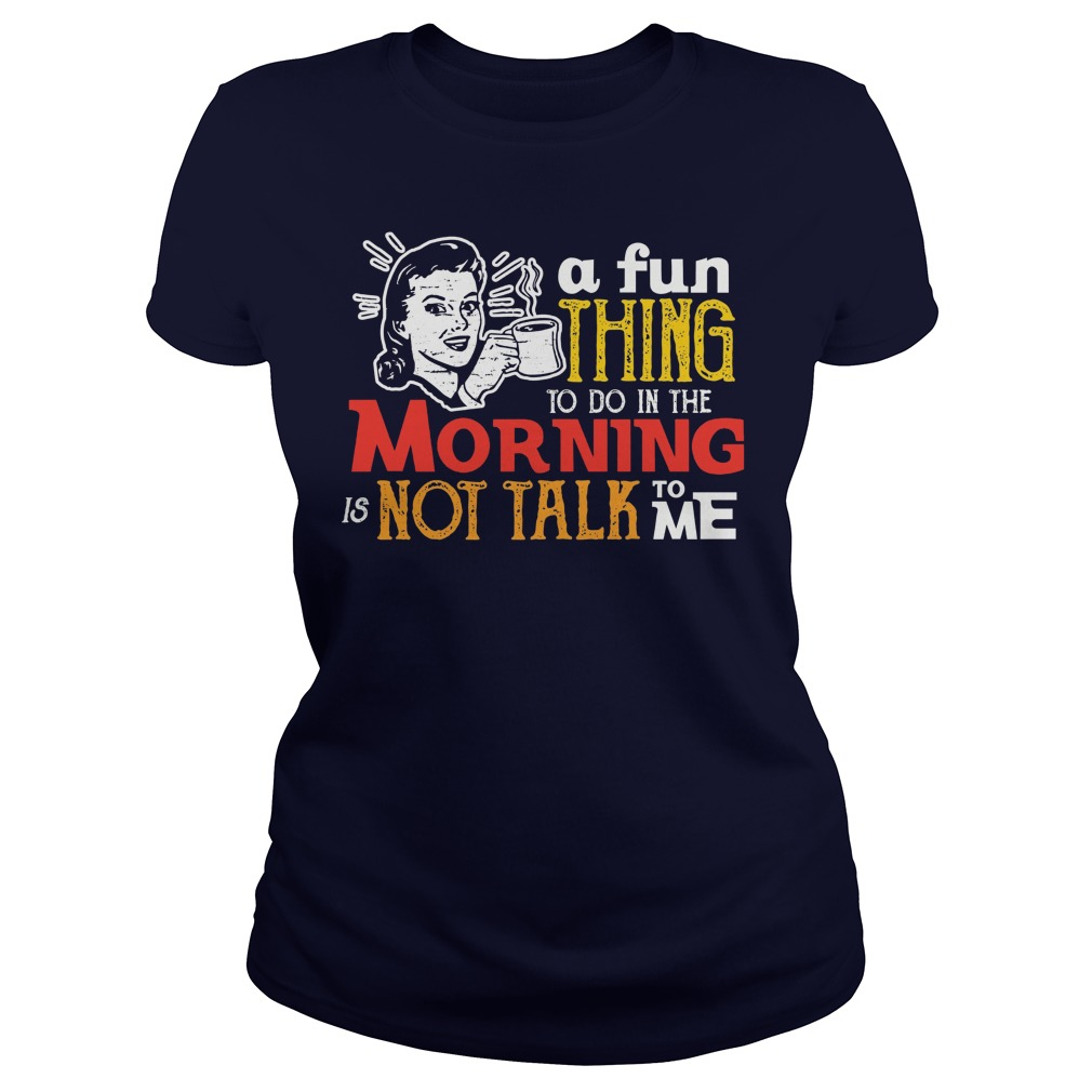 A Fun Thing To Do In The Morning Is Not Talk To Me lady shirt