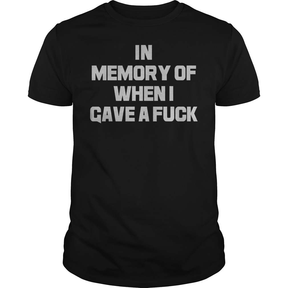 in Memory Of When I Gave A Fuck guy shirt