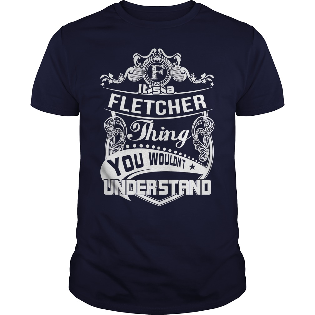 Its a Fletcher thing you wouldnt understand guy shirt
