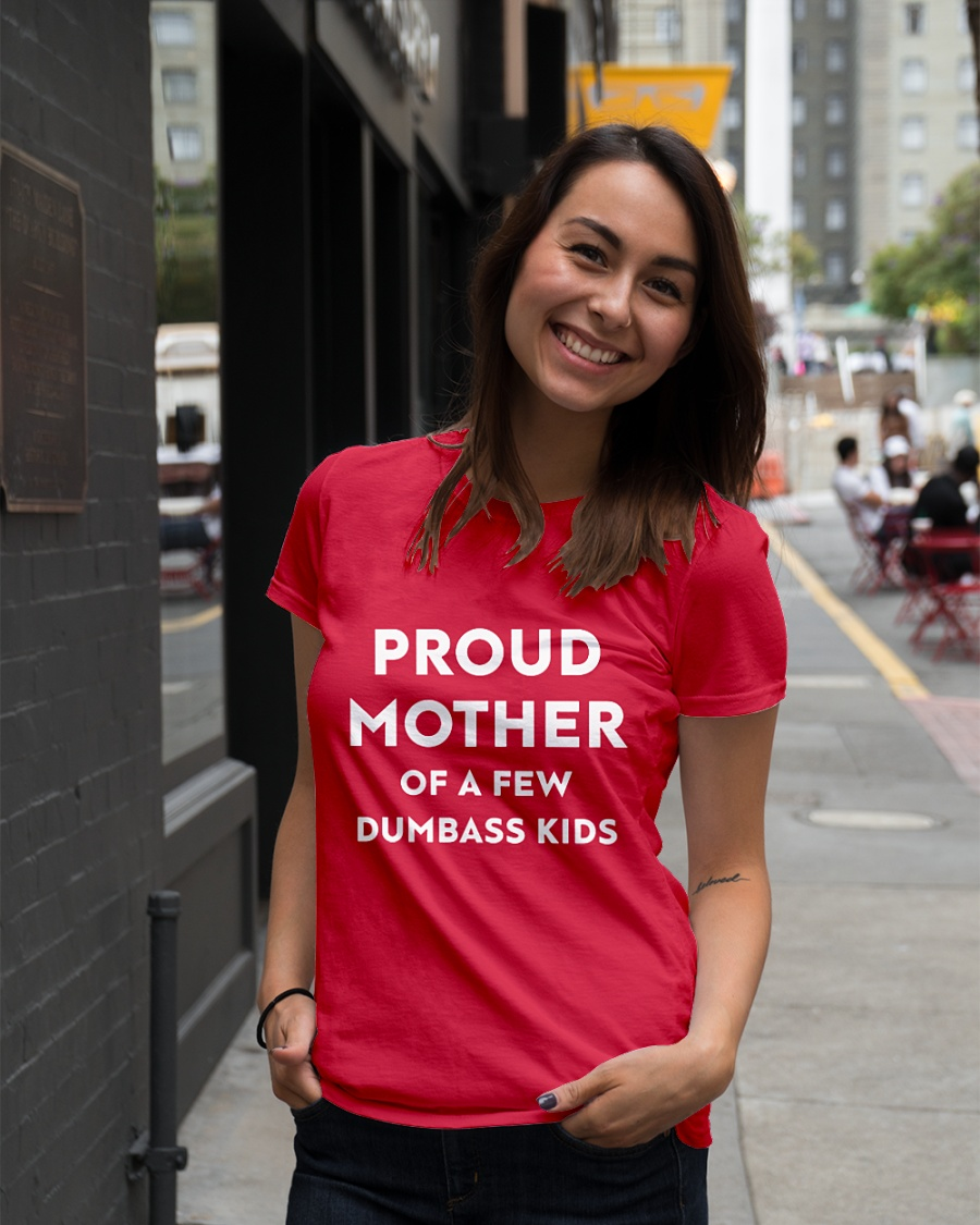 Proud mother of a few dumbass kids shirt
