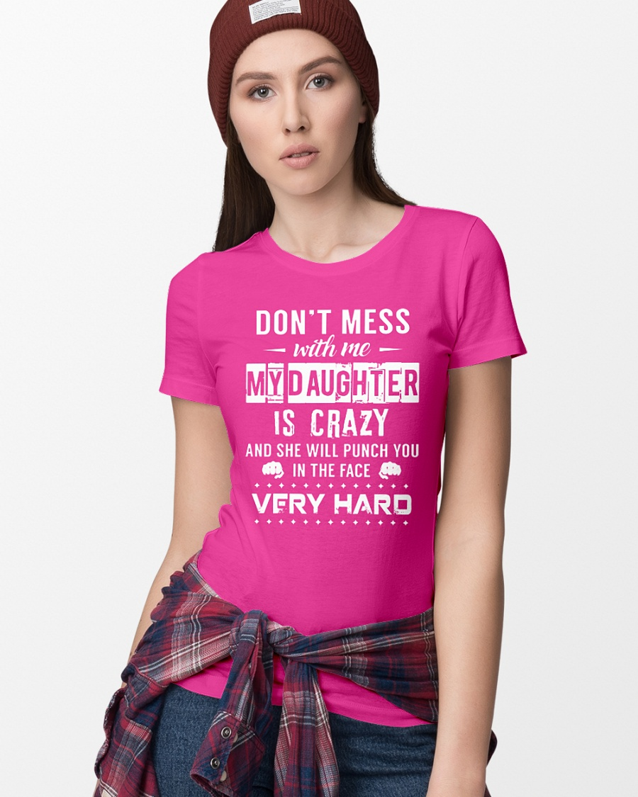 Don't mess with me my daughter is crazy and she will punch you in the face very hard shirt