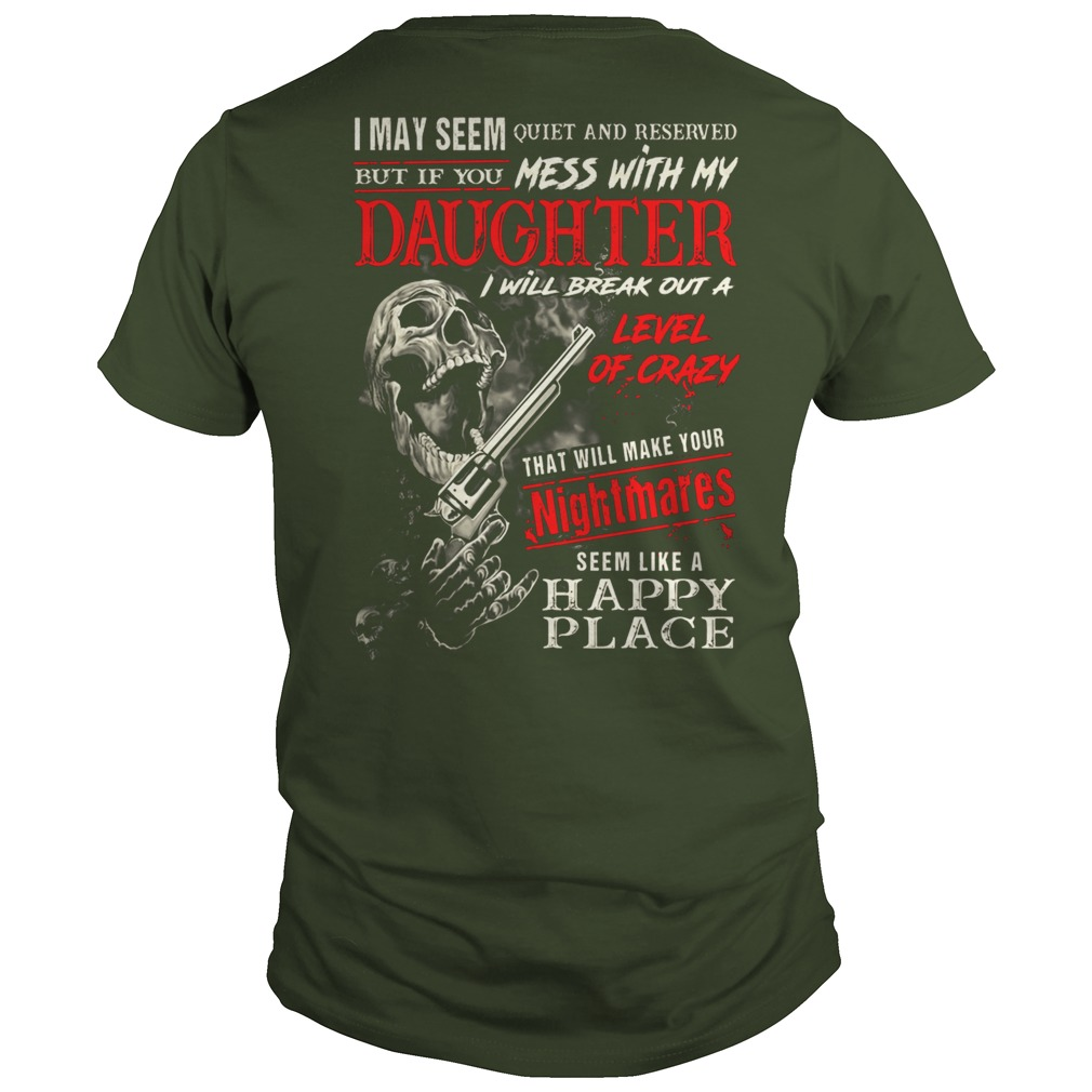I may seem quiet and reserved but if you mess with my daughter shirt