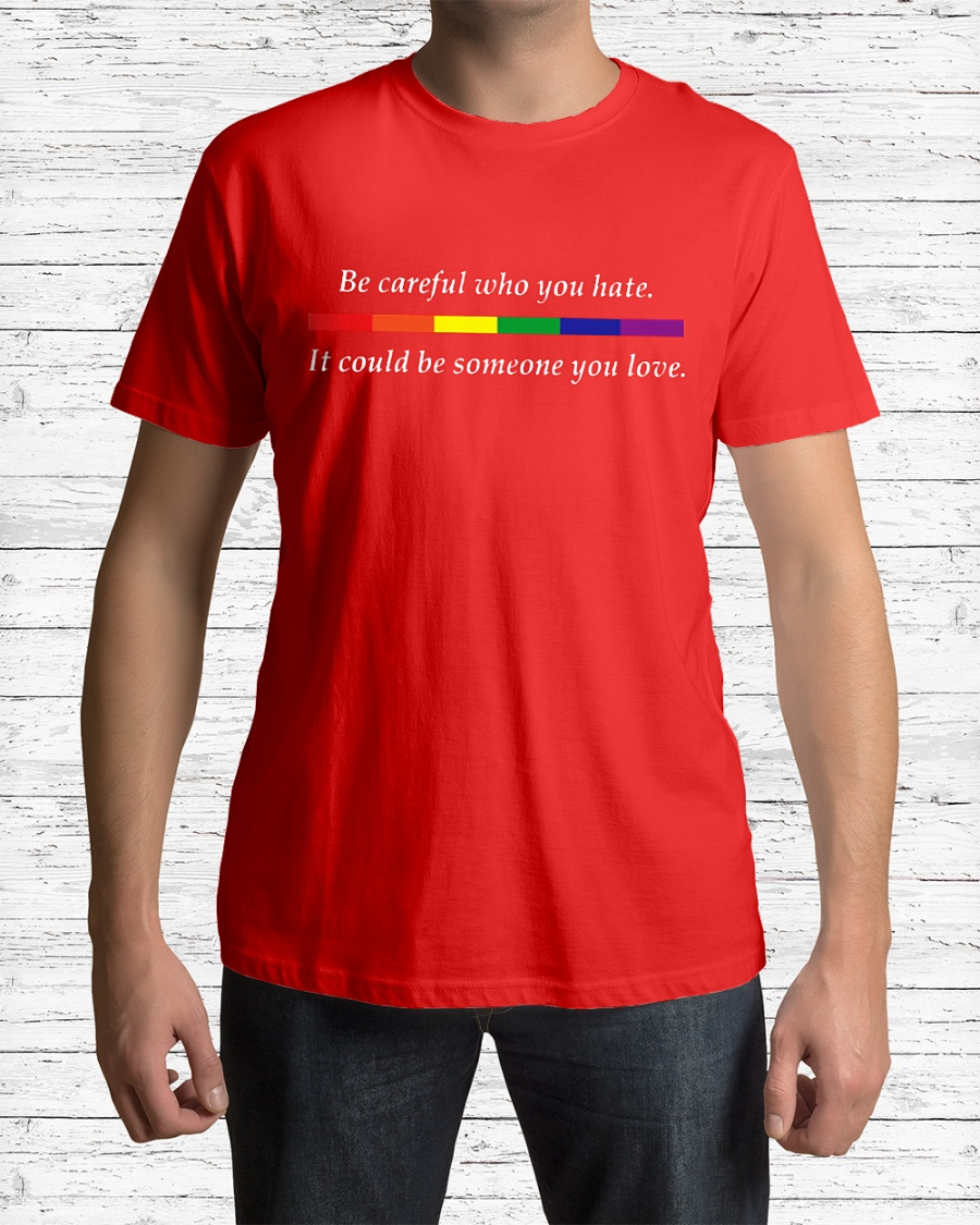 LGBT Be careful who you hate it could be someone you love shirt