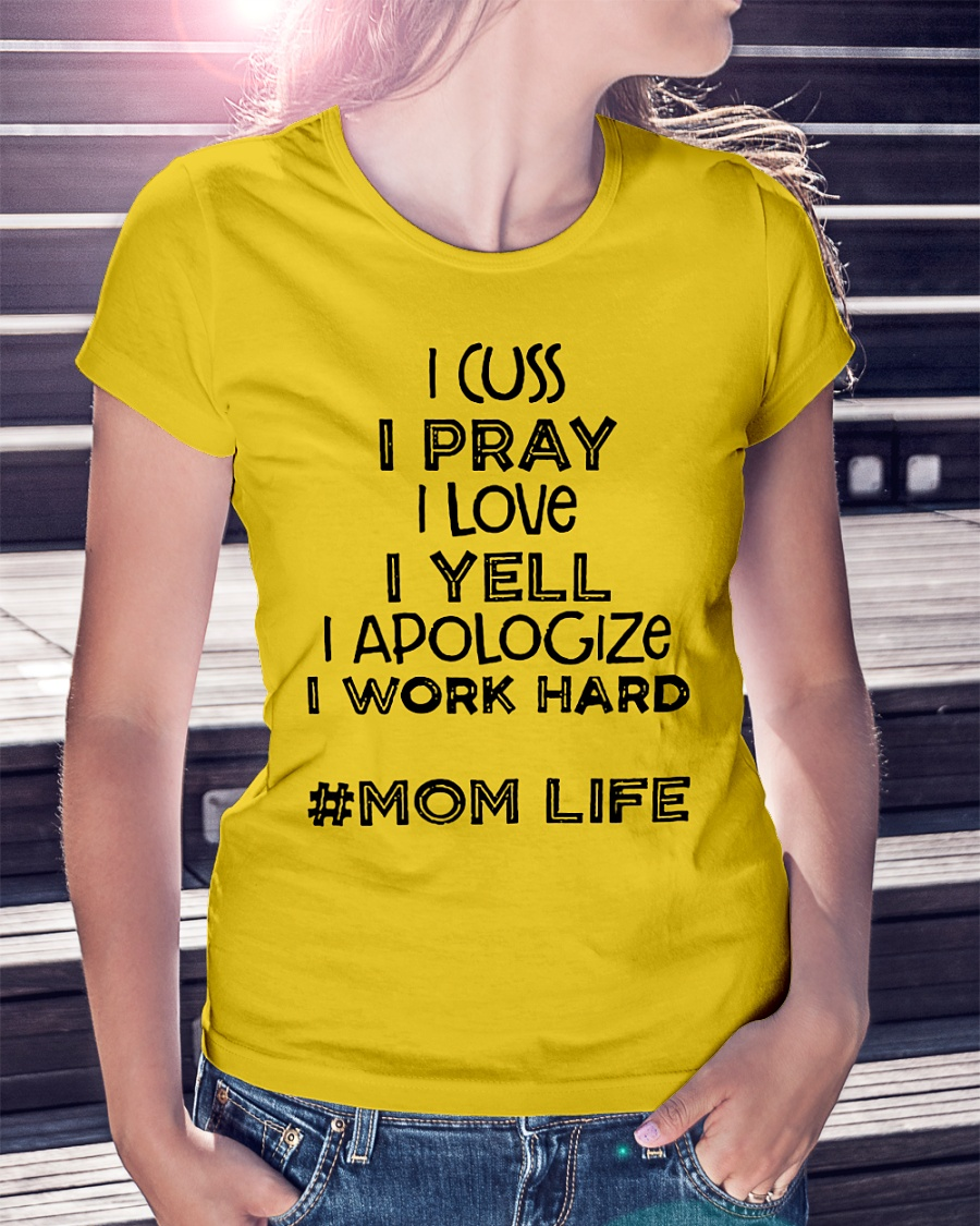 I Cuss I Pray I Love I Yell I Apologize I Work Hard Mom Life shirt