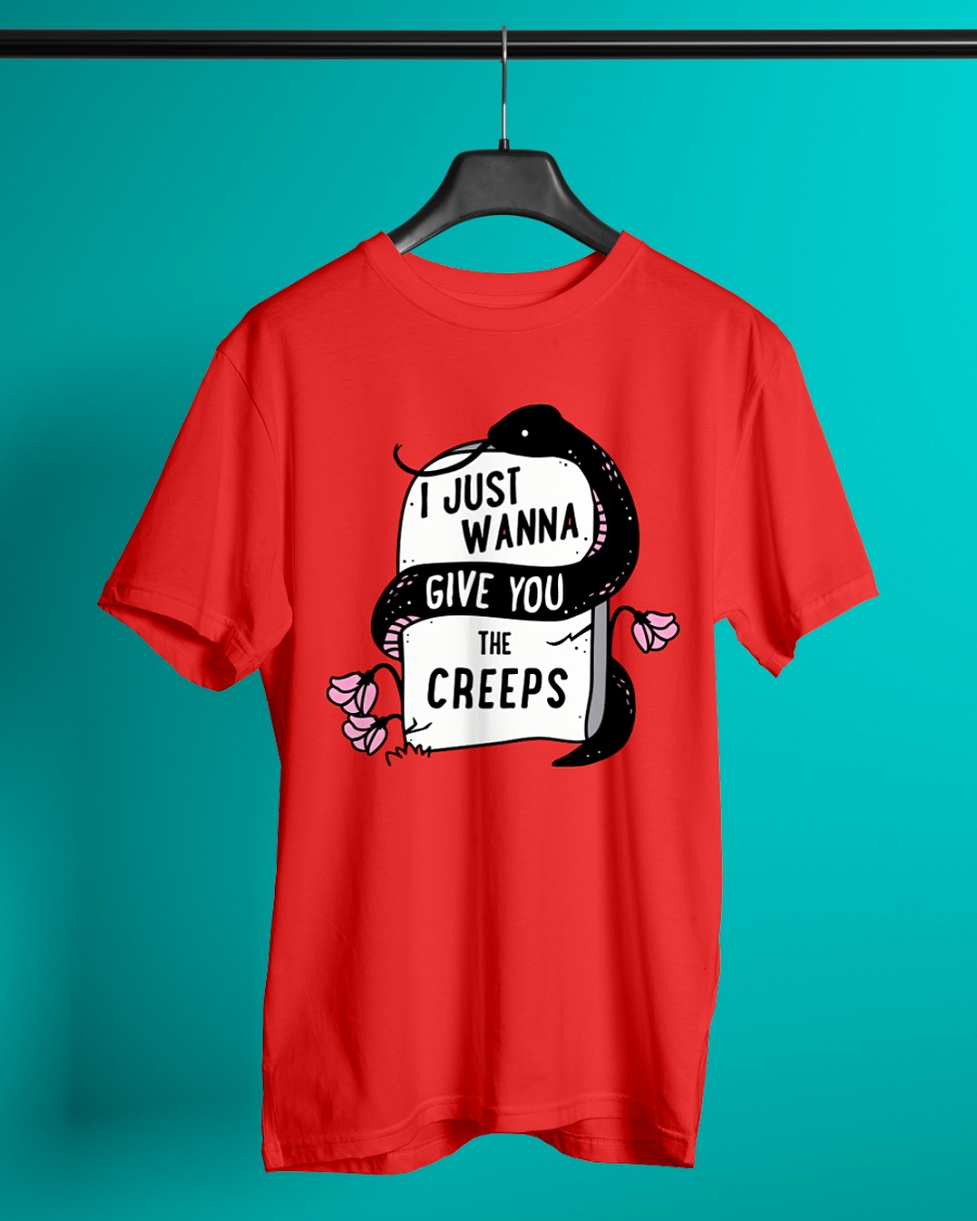 I Just Wanna Give You the Creeps shirt