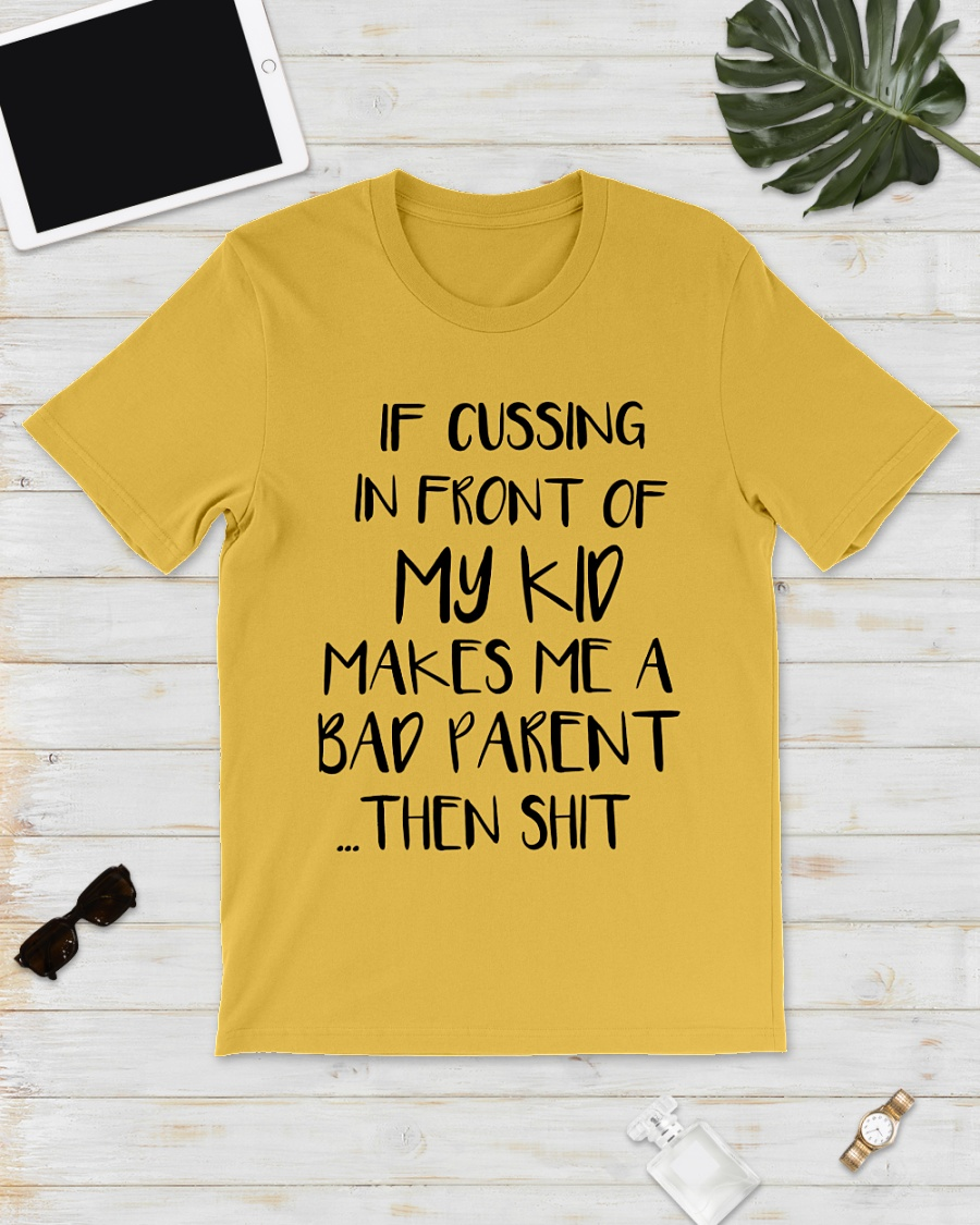If cussing in front of my Kids makes me a bad Parent then shit shirt