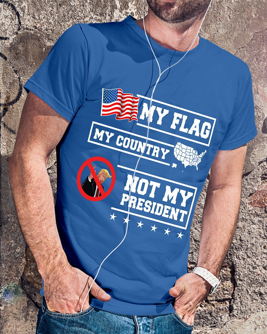 My Flag, My Country, But Not My President Trump shirt