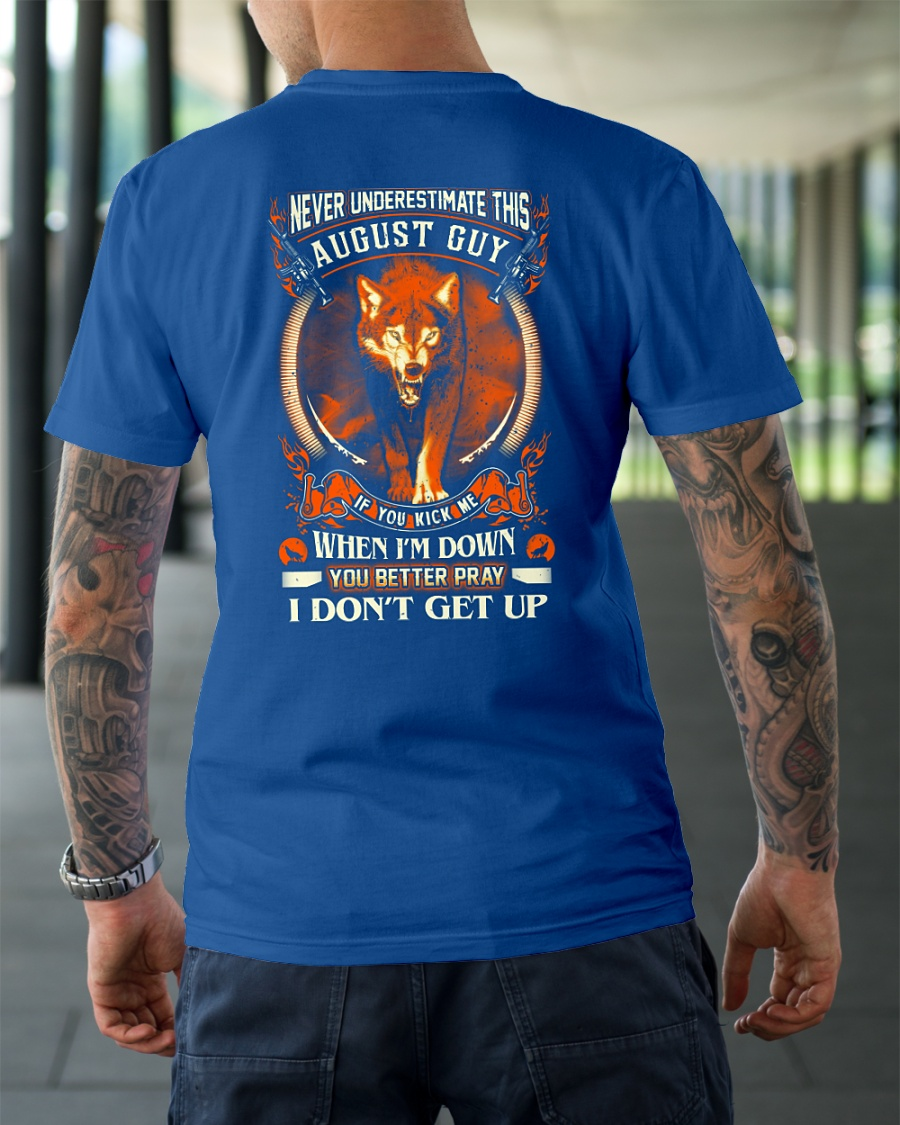 Never underestimate this August guy If you kick me when I'm down shirt