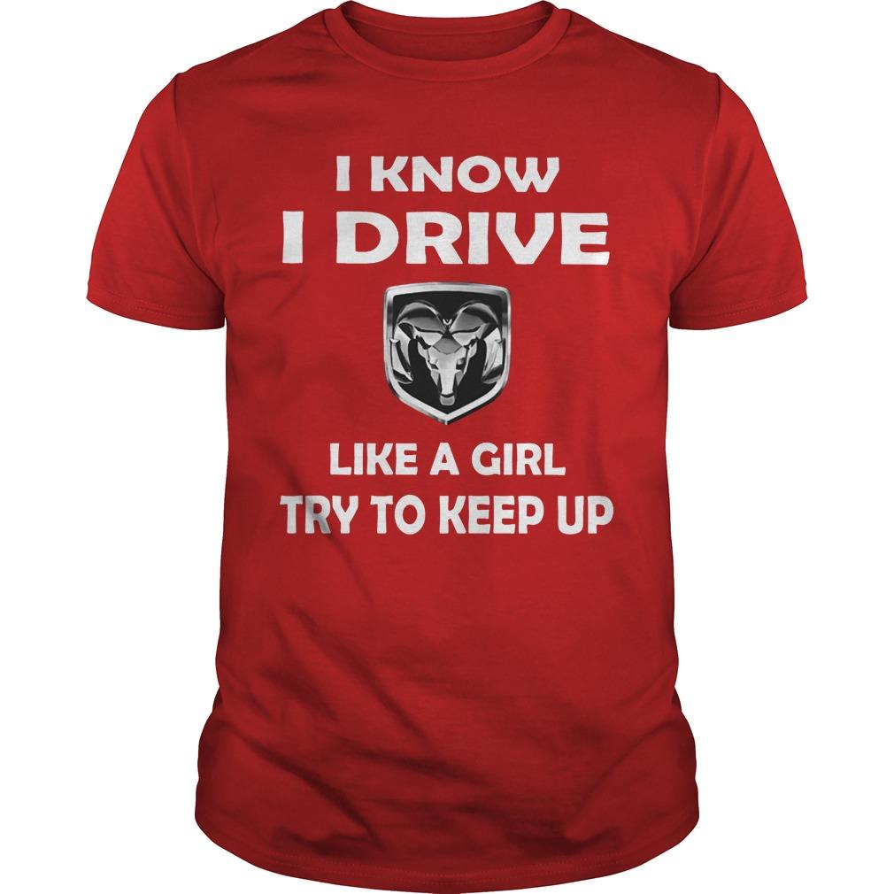 Ram I know I drive like a girl try to keep up shirt