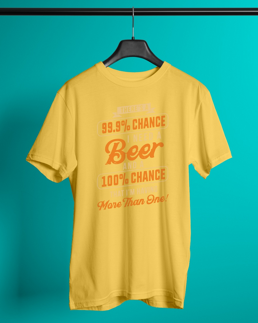 There's a 99.9% chance I need a beer and a 100% chance shirt