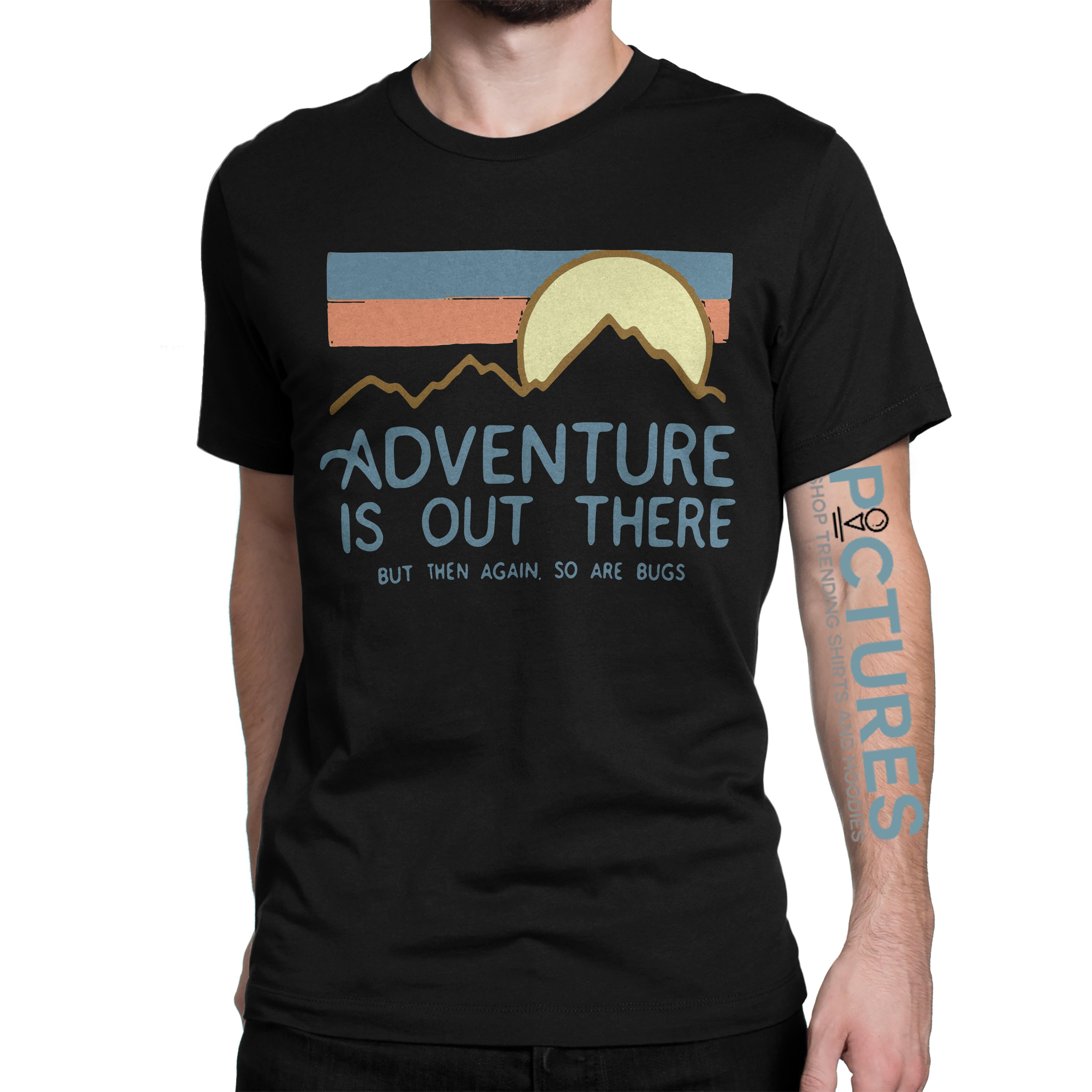 Adventure is out there but then again so are bugs shirt