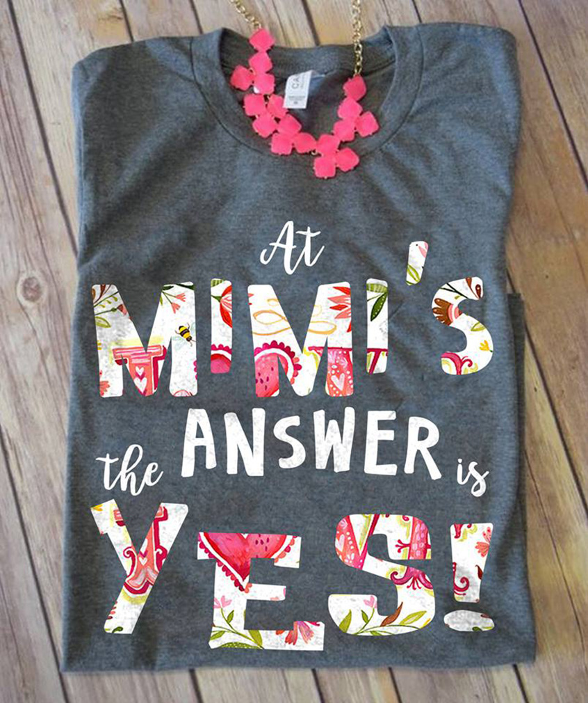At mimi's the answer is yes shirt