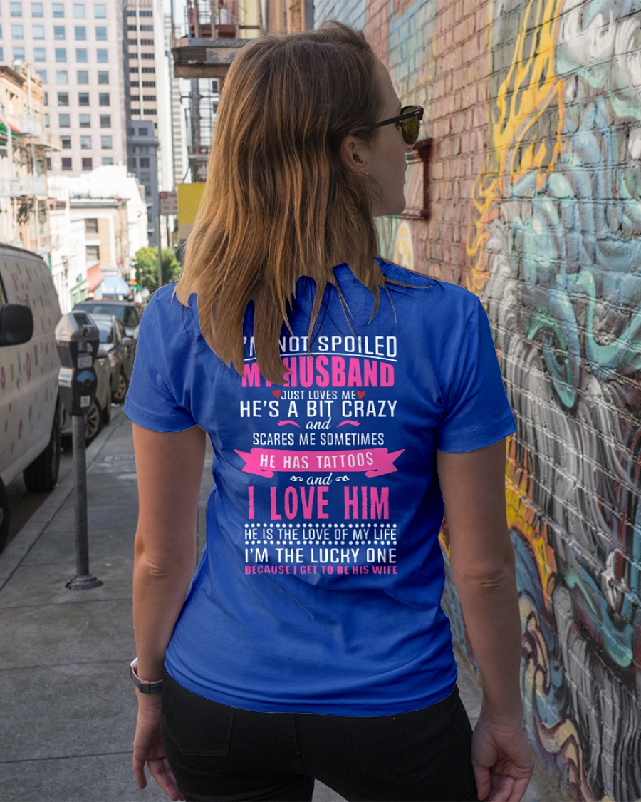 I'm not spoiled my husband just loves me he's a bit crazy and scare me sometimes he has tattoos shirt