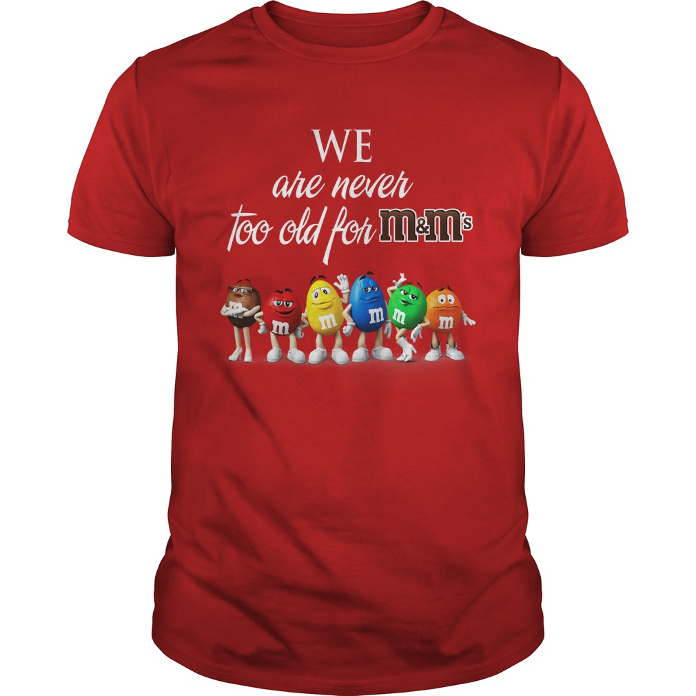 We Are Never Too Old For M&M's shirt