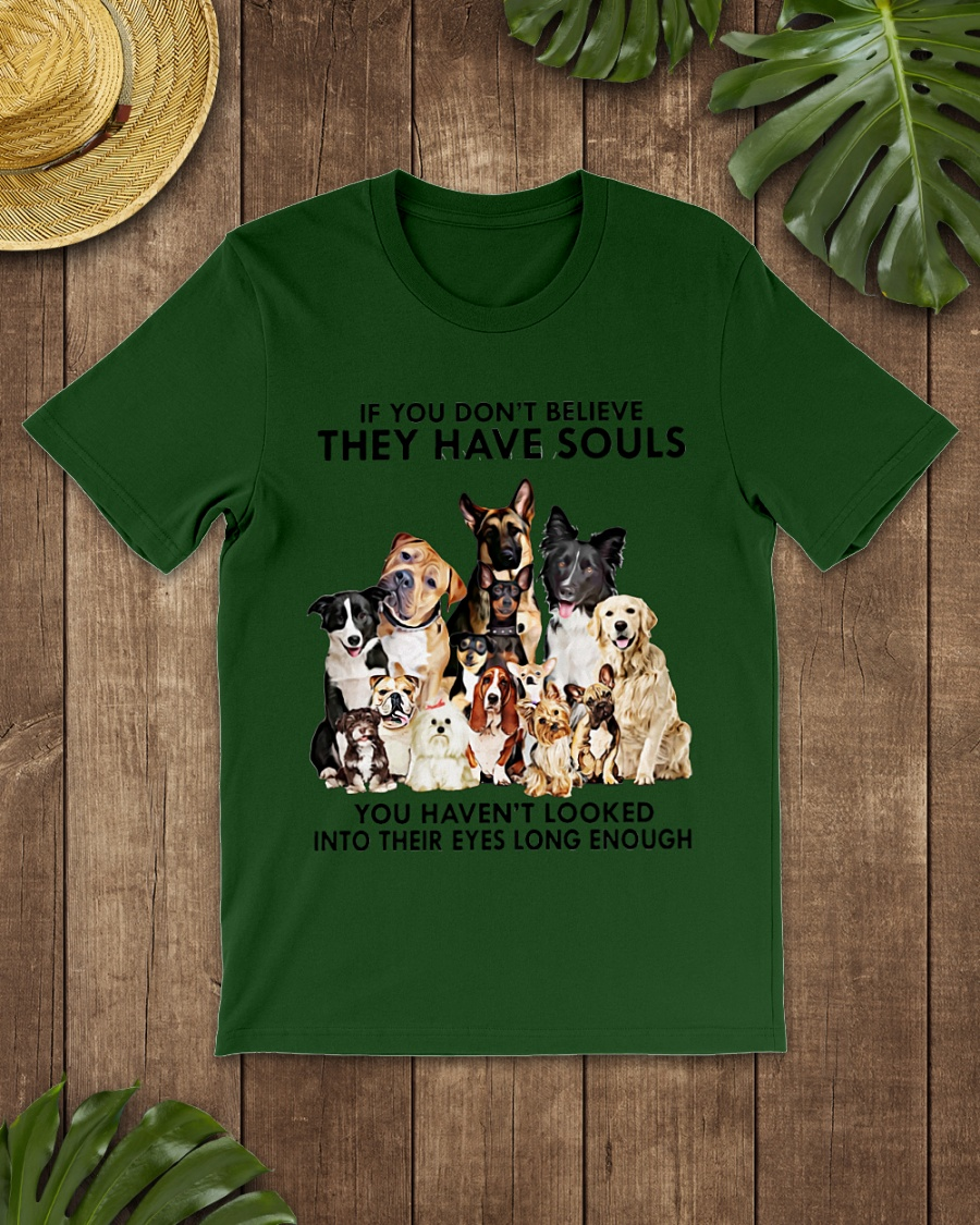 Dogs If you don't believe they have souls shirt