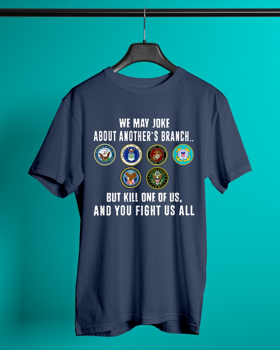 Veteran - We May Joke About Another's Branch But Kill One Of US And You Fight US All shirt