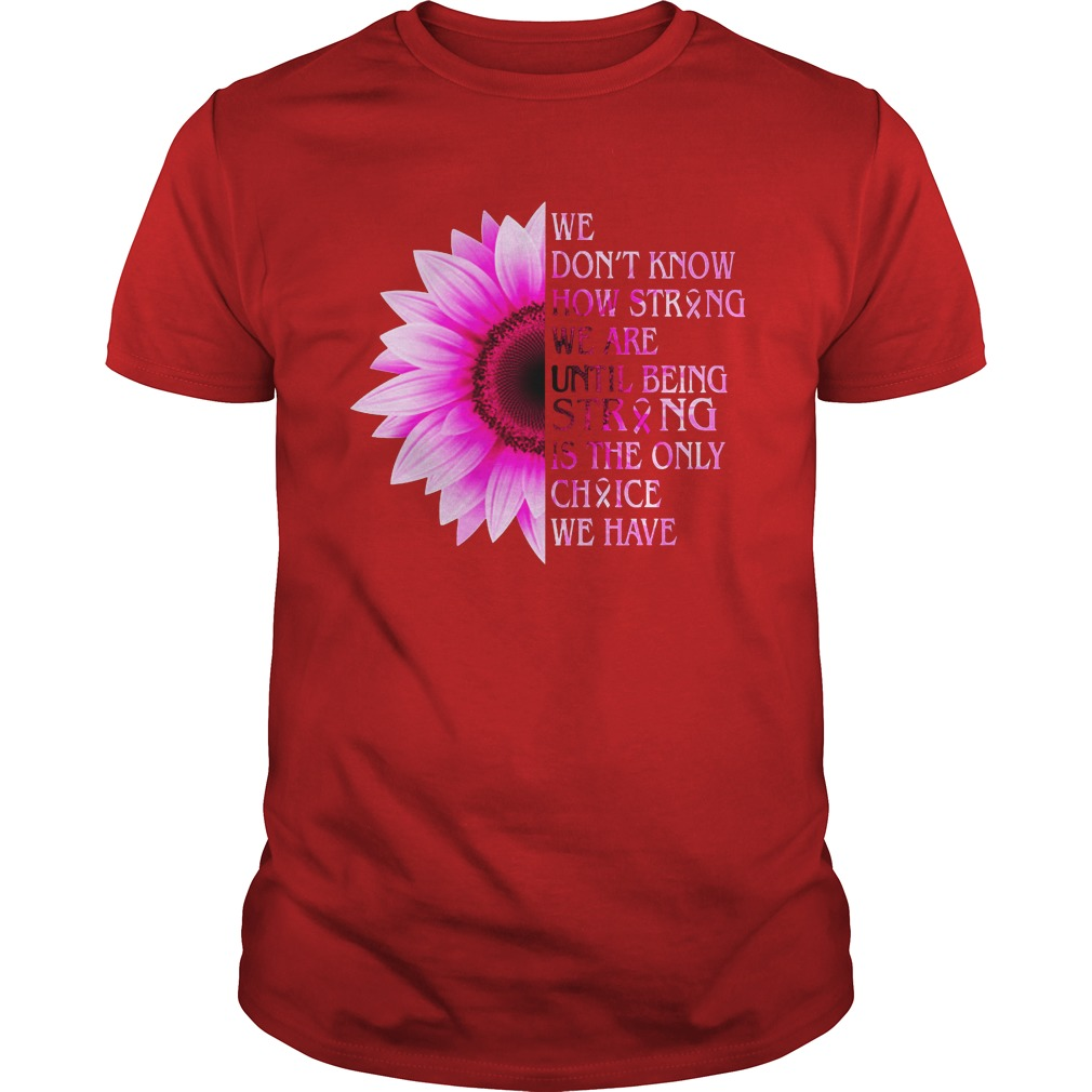 We don't know how strong we are until being strong is the only choice we have Breast Cancer Ribbon shirt