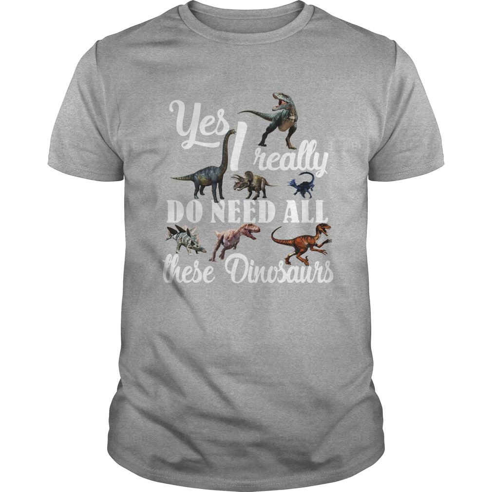Yes I Really Do Need All These Dinosaurs shirt