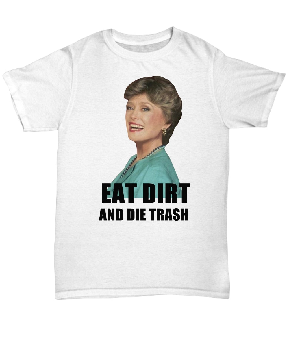 Blanche Eat dirt and die trash shirt