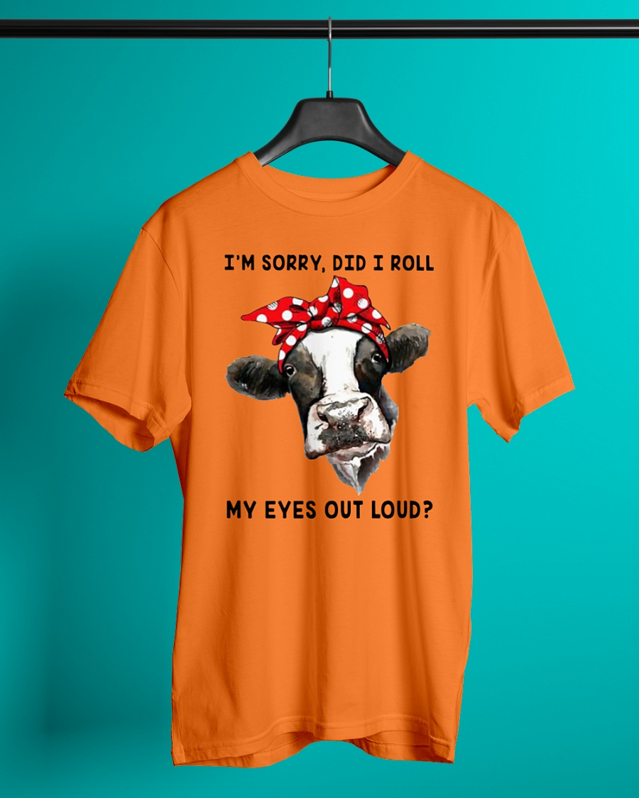 Cow Heifer I'm Sorry Did I Roll My Eyes Out Loud shirt