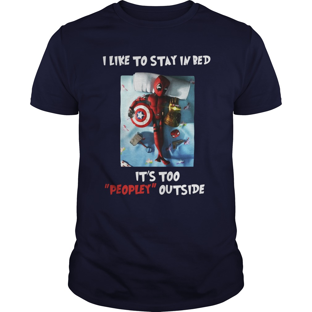 Deadpool I Like To Stay In Bed It's To Peopley Outside shirt