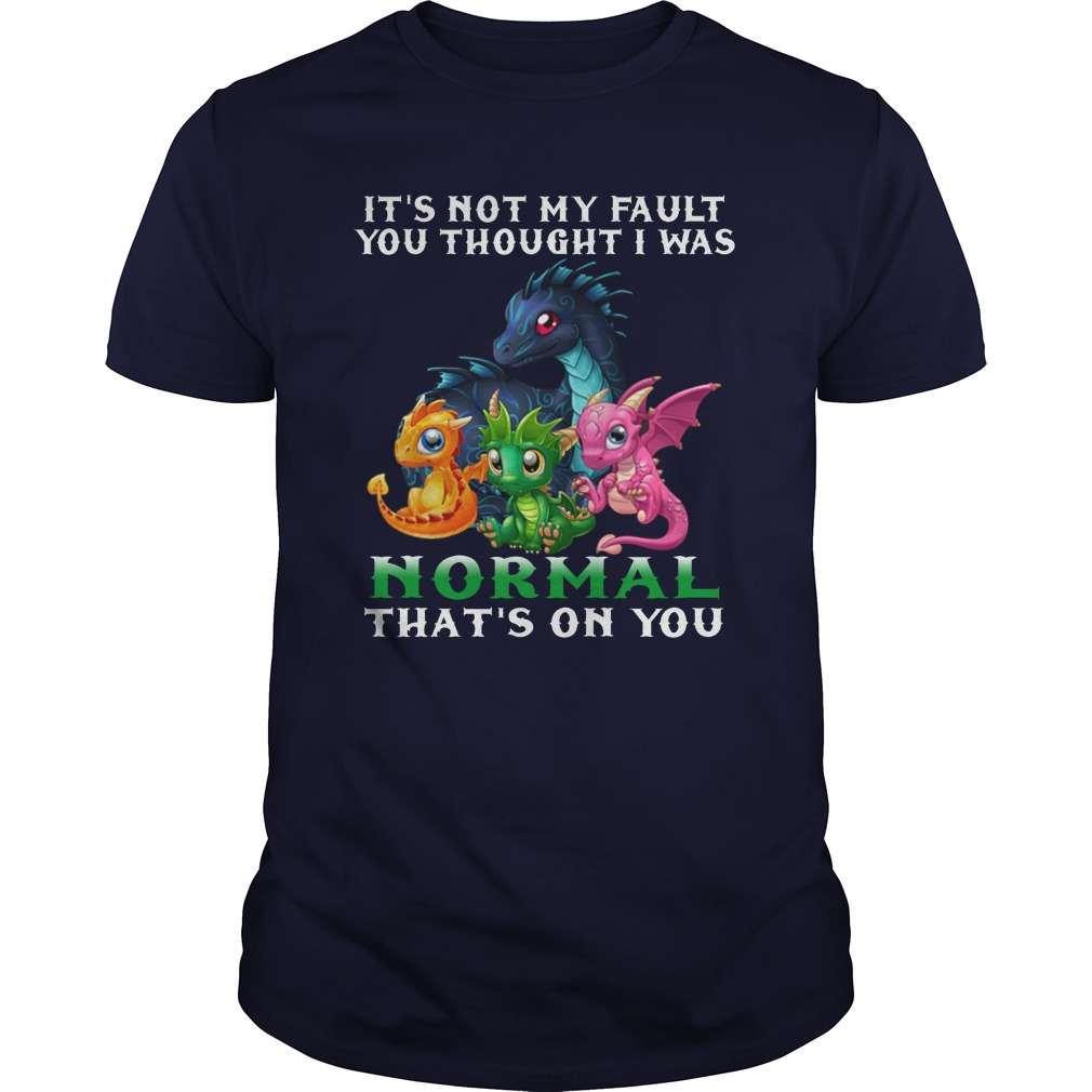 Dragon It's Not My Fault You Thought I Was Normal That's on You shirt