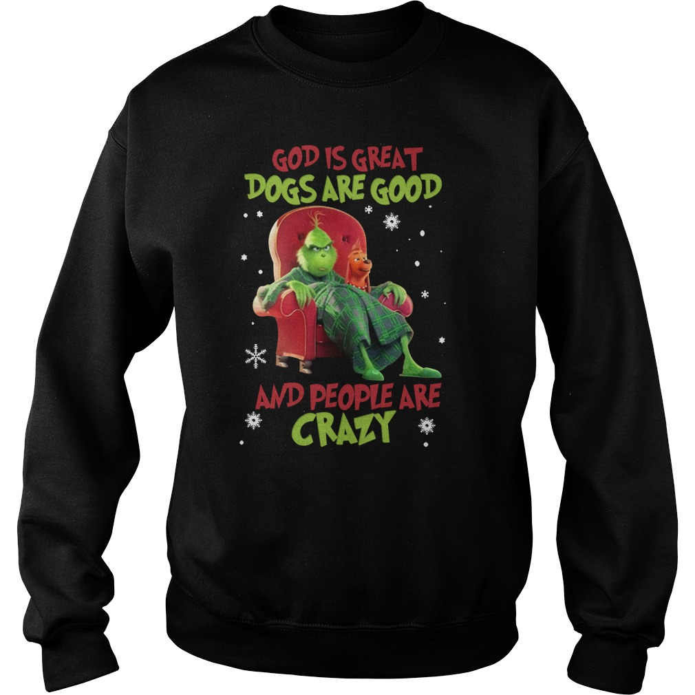 The Grinch god is great dogs are good and people are crazy sweatshirt