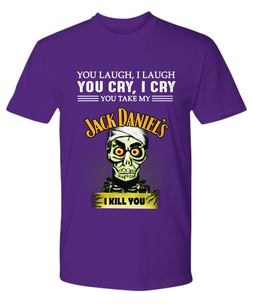 Jeff Duham You laugh I laugh you cry I cry you take my Jack Daniel's I kill you shirt