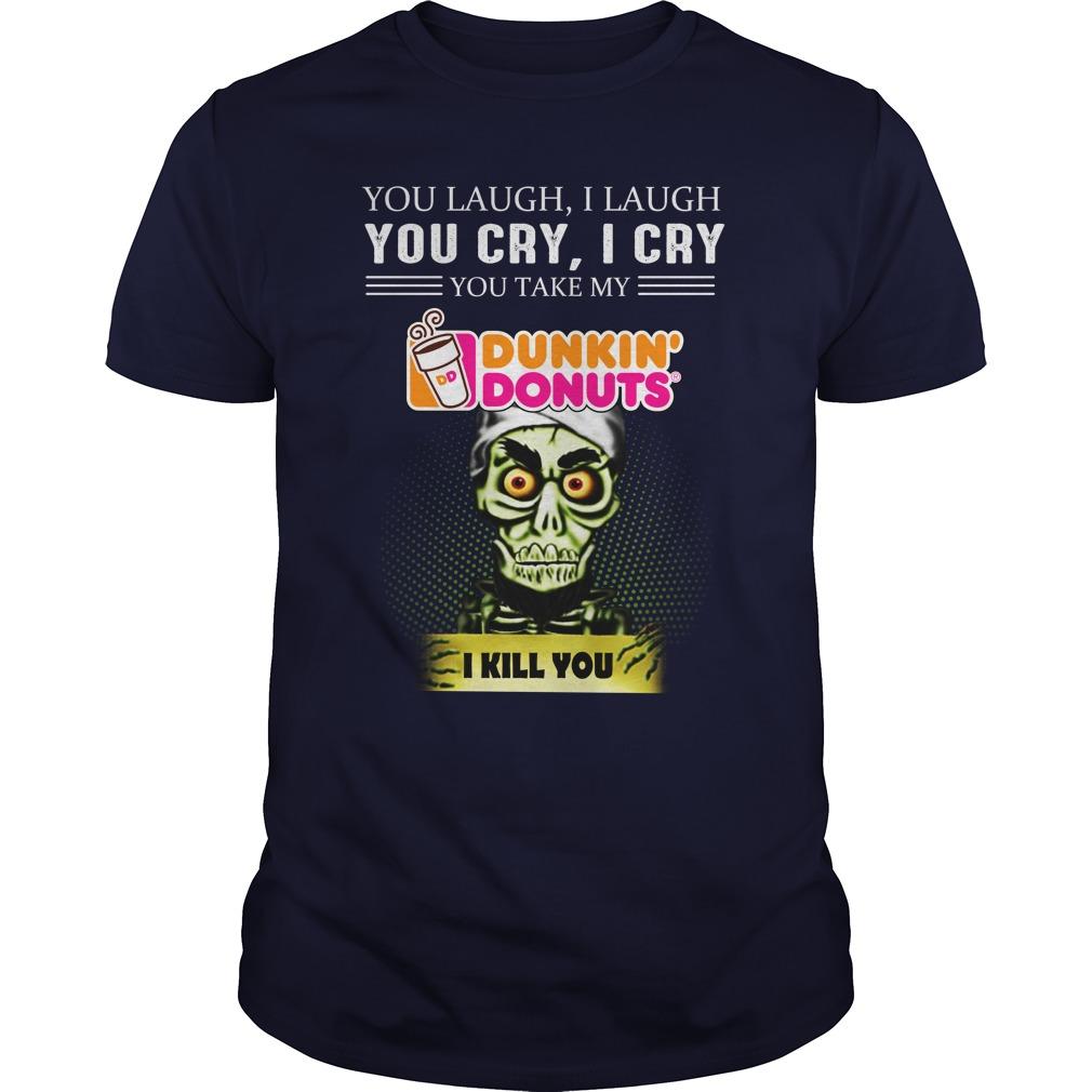 Jeff Dunham you laugh I laugh you cry I cry you take my Dunkin' Donuts I kill you shirt