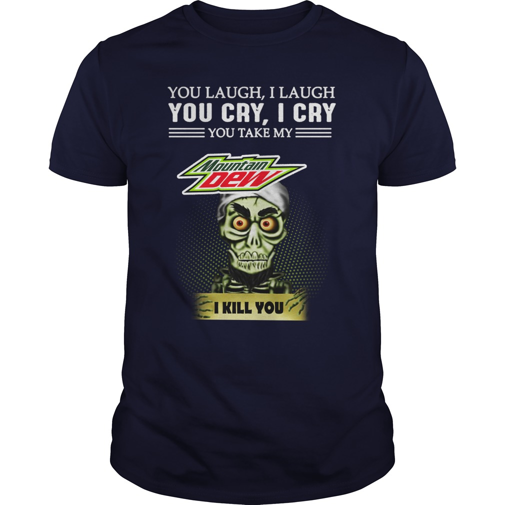 Jeff Dunham you laugh I laugh you cry I cry you take my Mountain Dew I kill you shirt