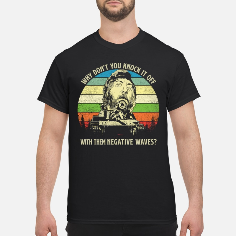 Kelly's Heroes why don't you knock it off with them negative waves shirt
