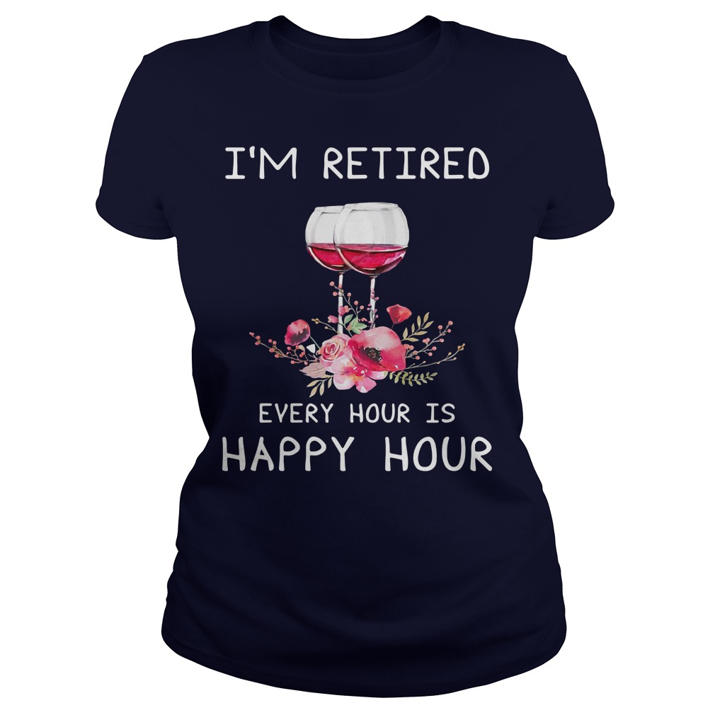 Wine I'm Retired Every Hour Is Happy Hour Shirt