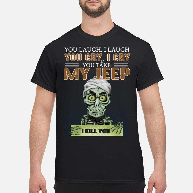 You laugh i laugh you cry i cry you take my jeep i kill you shirt