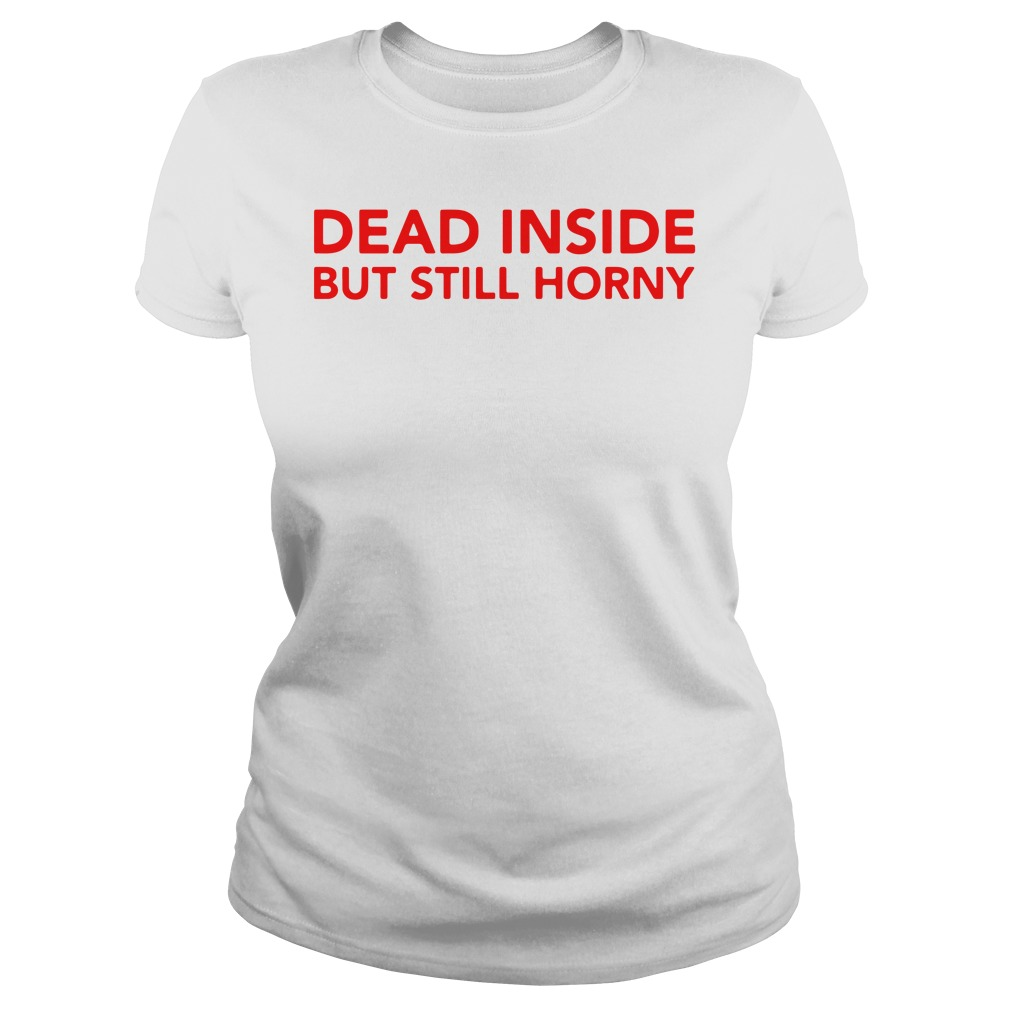 Dead Inside But Still Horny Shirt