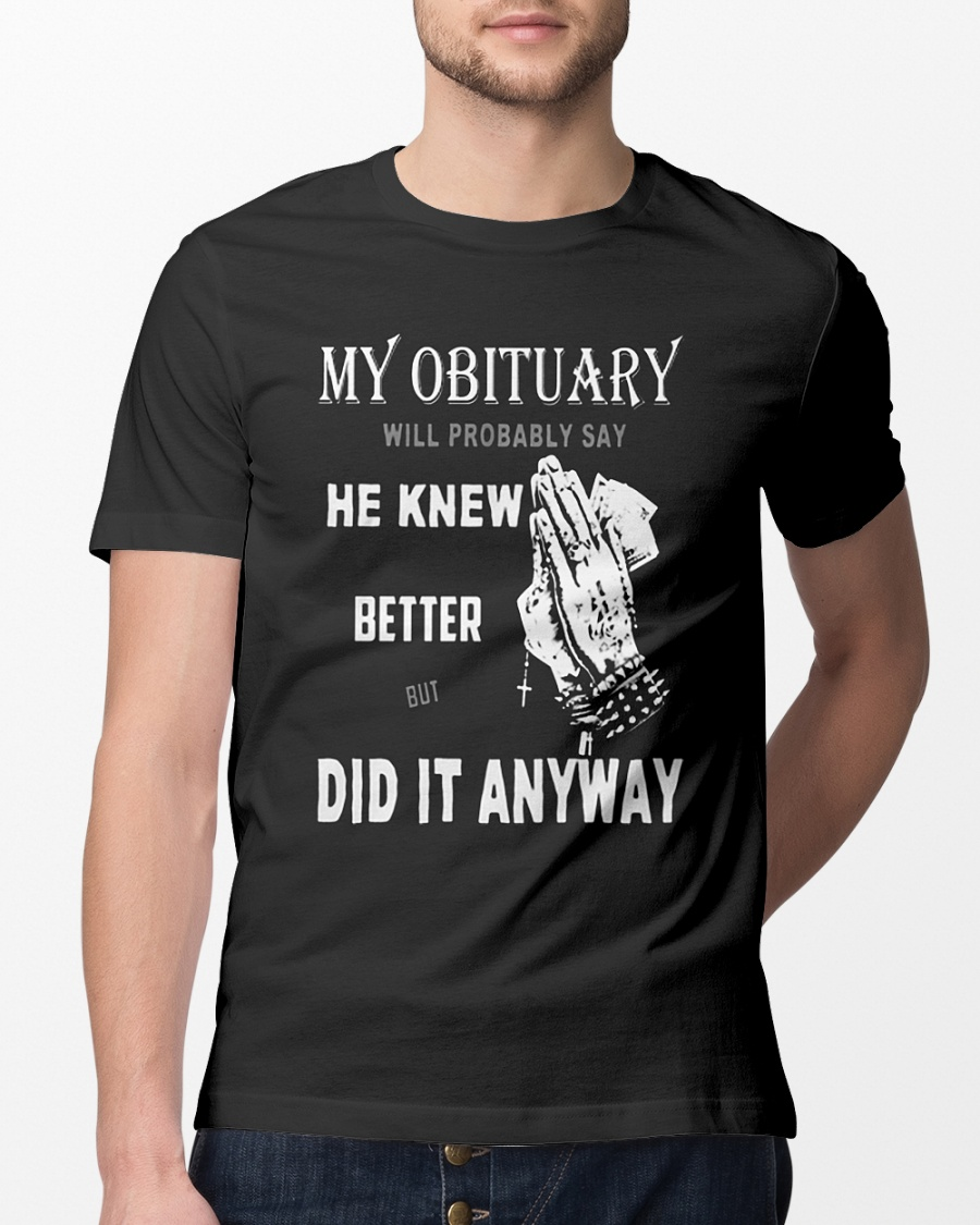 My obituary will be probably say he knew better but did it anyway shirt