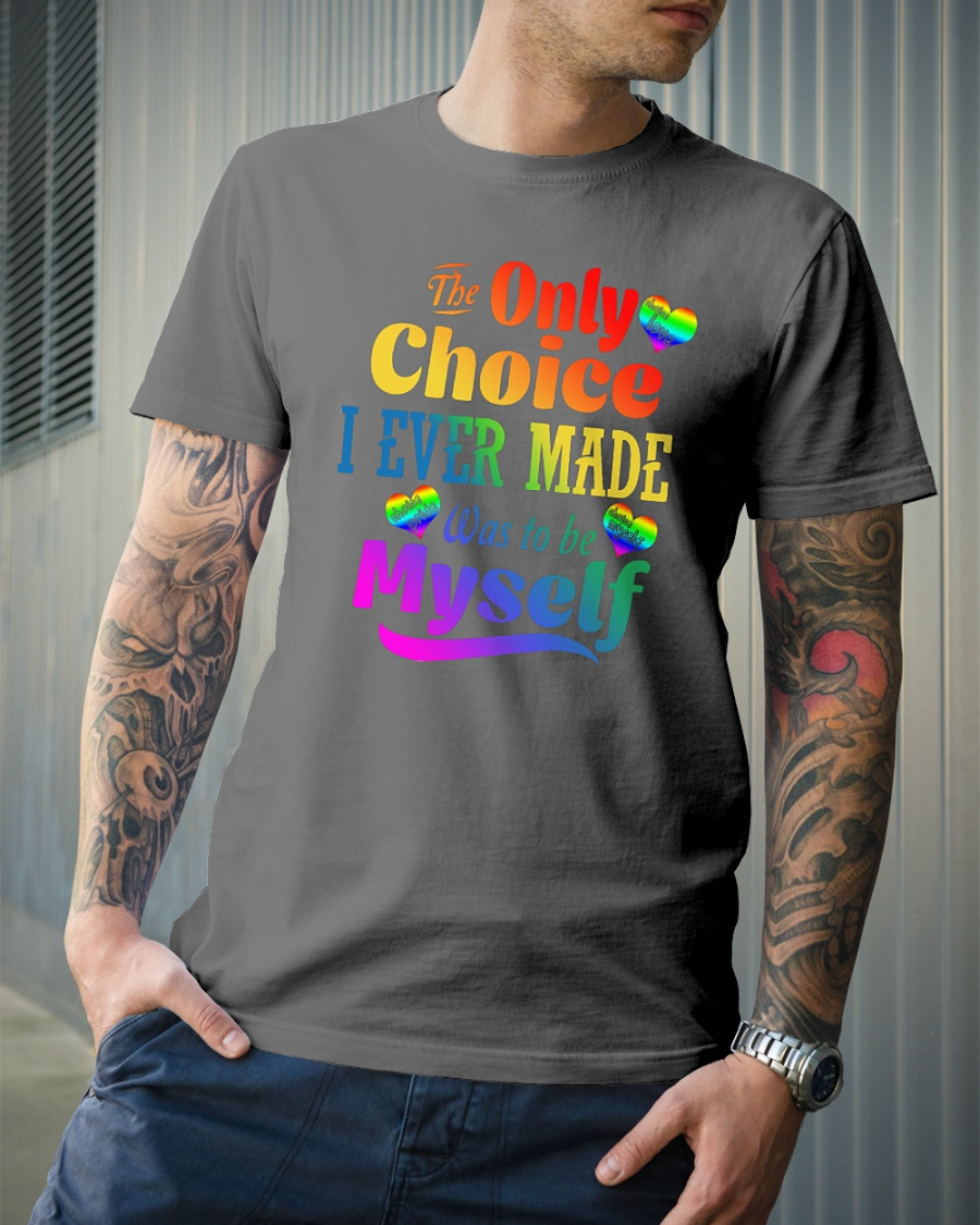 The Only Choice I Ever Made Was To Be Myself shirt