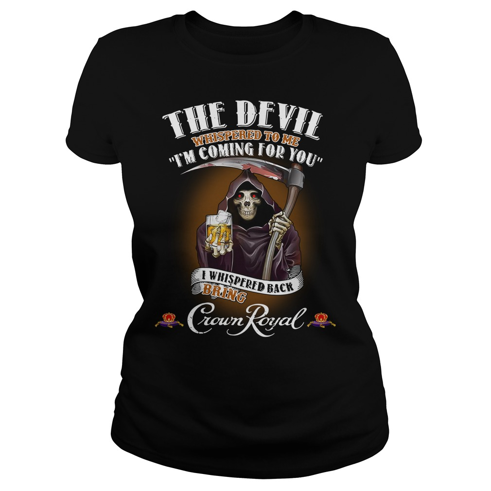 Crown Royal The Devil Whispered to me I'm coming for you I whispered back bring Shirt