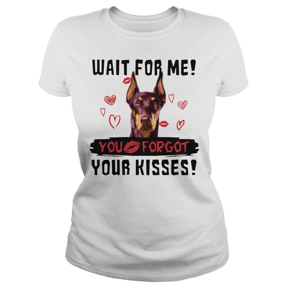 Doberman Kisses Wait For Me You Kiss Forgot Your Kisses Shirt