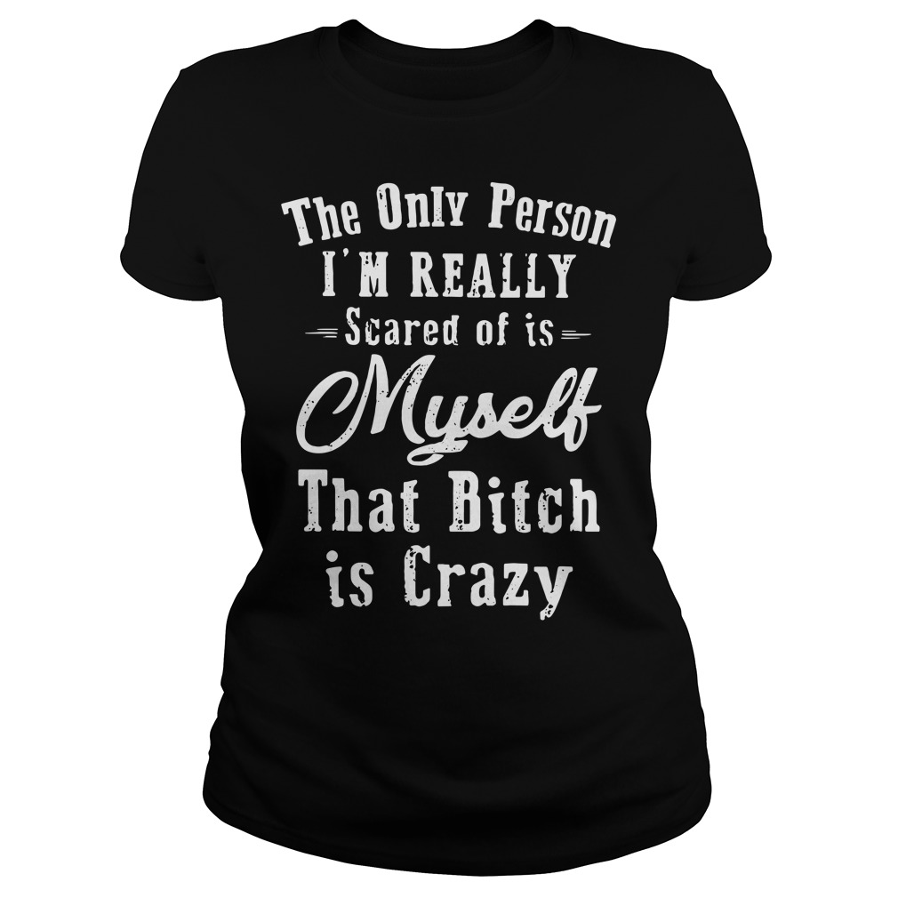 The Only Person I'm Really Scared Of Is Myself That Bitch Is Crazy Shirt