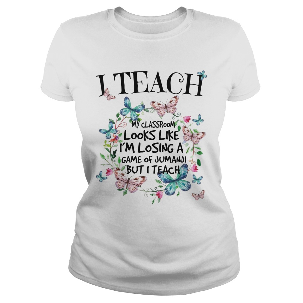 I Teach My Classroom Looks Like I'm Losing A Game Of Jumanji But I Teach Shirt