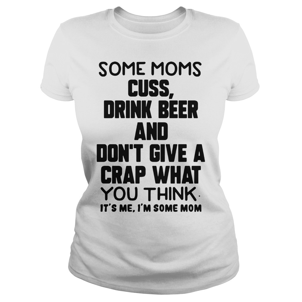 Some Moms Cuss Drink Beer And Don't Give A Crap What You ThinkShirt