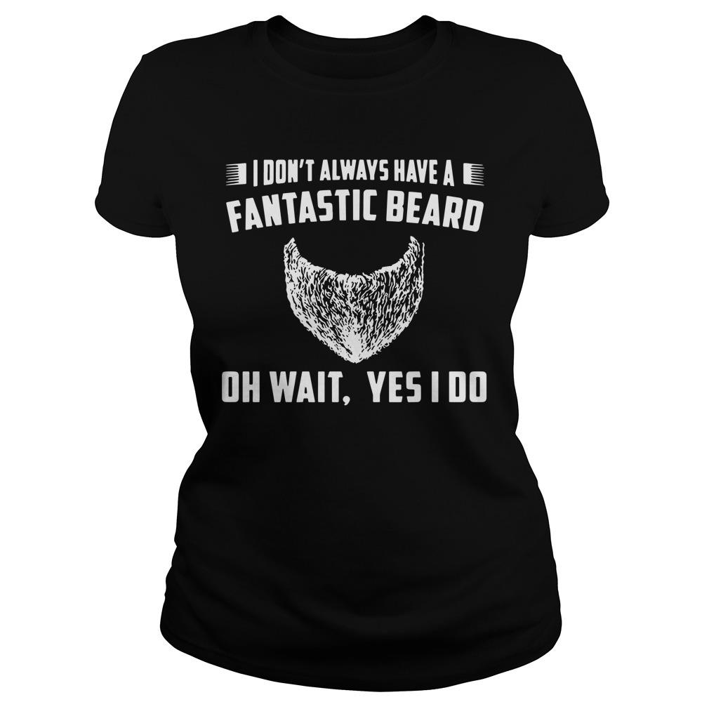 I Don't Always Have A Fantastic Beard Oh Wait Yes I Do Shirt
