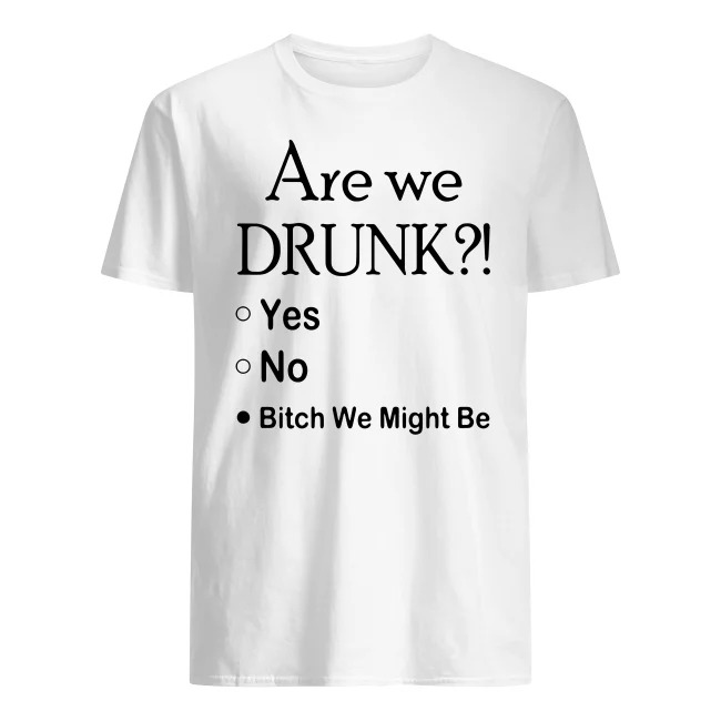 ARE WE DRUNK YES NO BITCH WE MIGHT BE T SHIRT