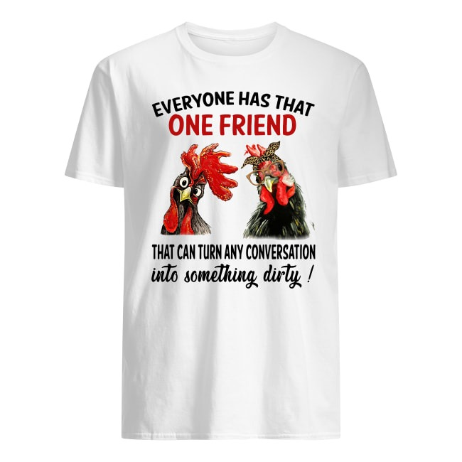 EVERYONE HAS THAT ONE FRIEND THAT CAN TURN ANY CONVERSATION CHICKEN HEI HEI SHIRT