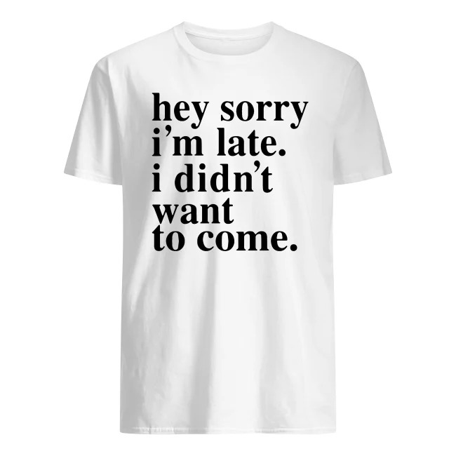 HEY SORRY I'M LATE I DIDN'T WANT TO COME SHIRT