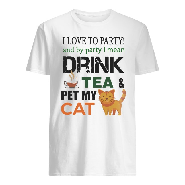 I LOVE TO PARTY AND BY PARTY I MEAN DRINK TEA AND PET MY CAT SHIRT