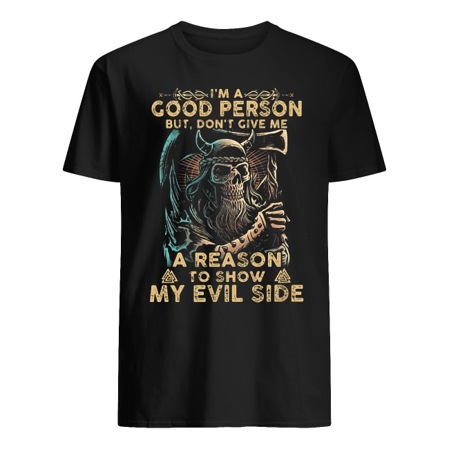 I'M A GOOD PERSON BUT DON'T GIVE ME A REASON TO SHOW MY EVIL SIDE T SHIRT